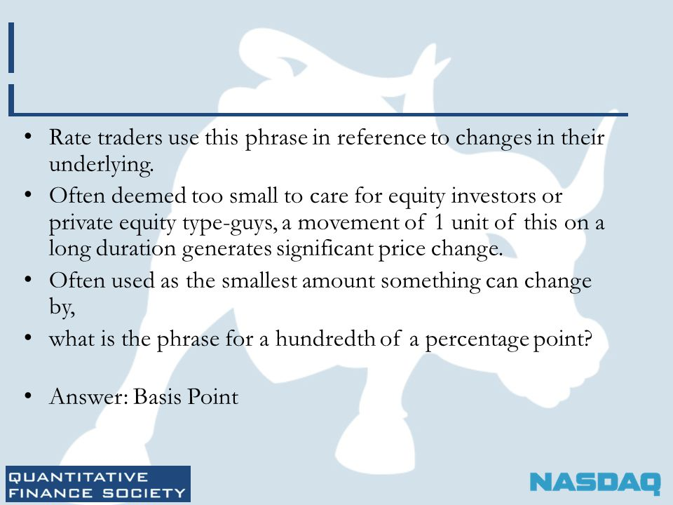 Rate traders use this phrase in reference to changes in their underlying. Often deemed too small to care for equity investors or private equity type-g