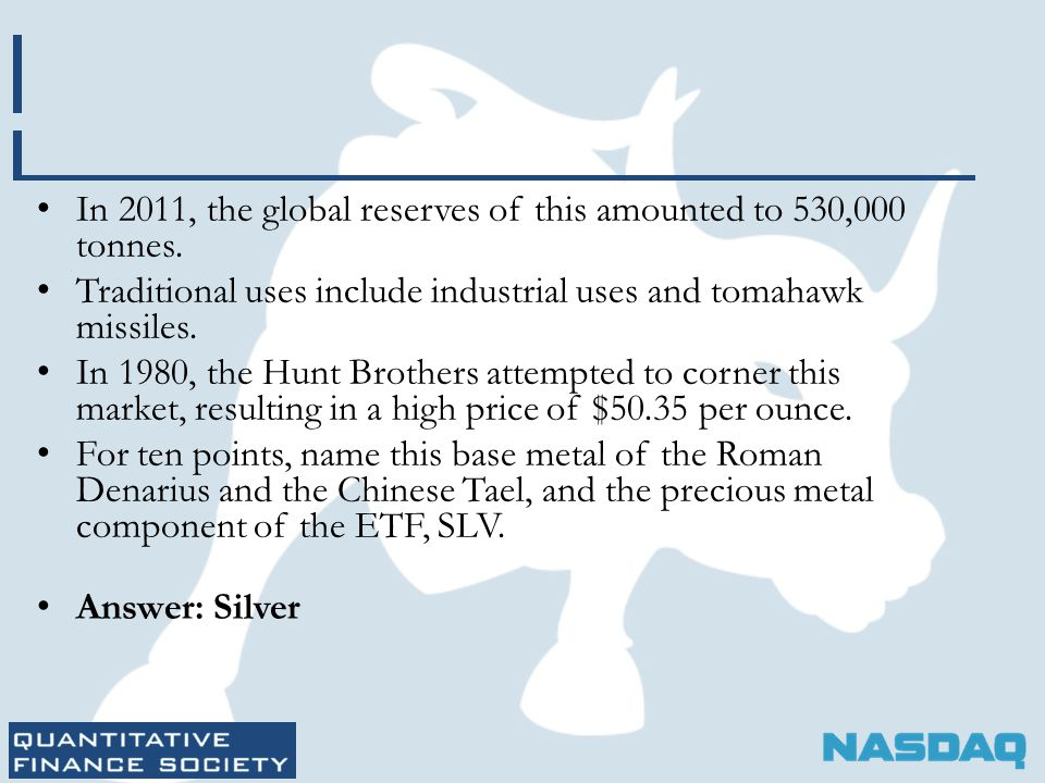 In 2011, the global reserves of this amounted to 530,000 tonnes. Traditional uses include industrial uses and tomahawk missiles. In 1980, the Hunt Bro