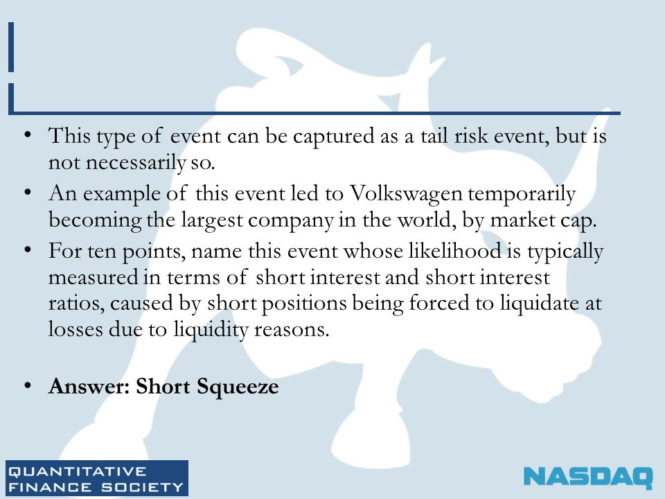 This type of event can be captured as a tail risk event, but is not necessarily so. An example of this event led to Volkswagen temporarily becoming th