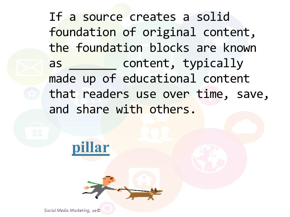 Social Media Marketing, 2e© If a source creates a solid foundation of original content, the foundation blocks are known as _______ content, typically