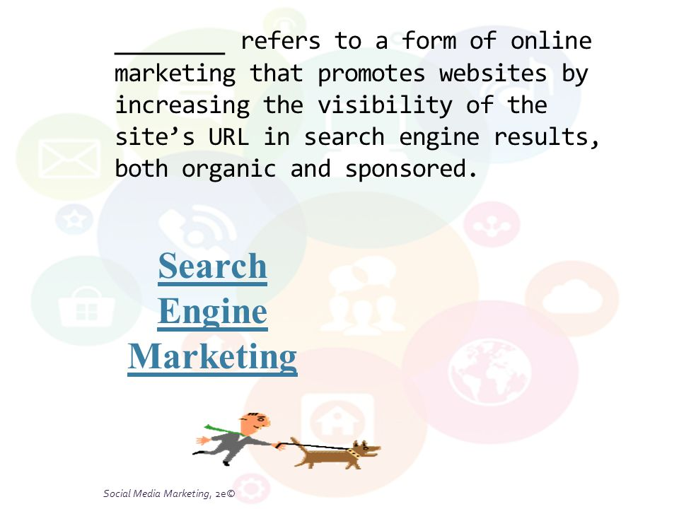 Social Media Marketing, 2e© _______ refers to a form of online marketing that promotes websites by increasing the visibility of the site's URL in search engine results, both organic and sponsored.