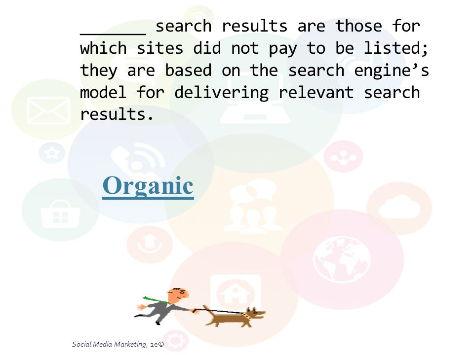 Social Media Marketing, 2e© _______ search results are those for which sites did not pay to be listed; they are based on the search engine's model for