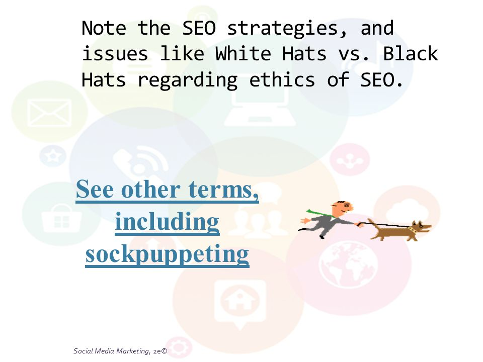 Social Media Marketing, 2e© Note the SEO strategies, and issues like White Hats vs. Black Hats regarding ethics of SEO. See other terms, including soc