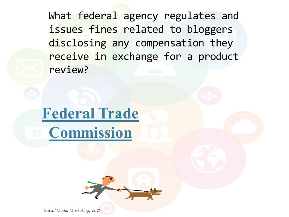 Social Media Marketing, 2e© What federal agency regulates and issues fines related to bloggers disclosing any compensation they receive in exchange for a product review.