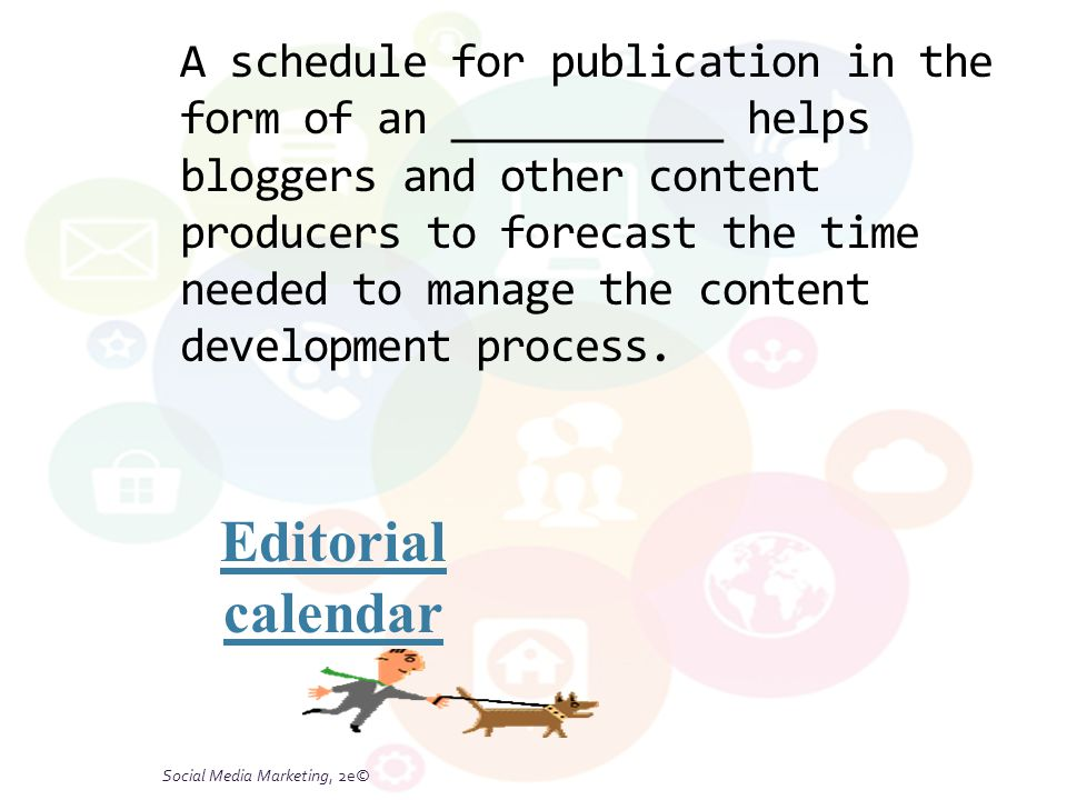 Social Media Marketing, 2e© A schedule for publication in the form of an ___________ helps bloggers and other content producers to forecast the time n