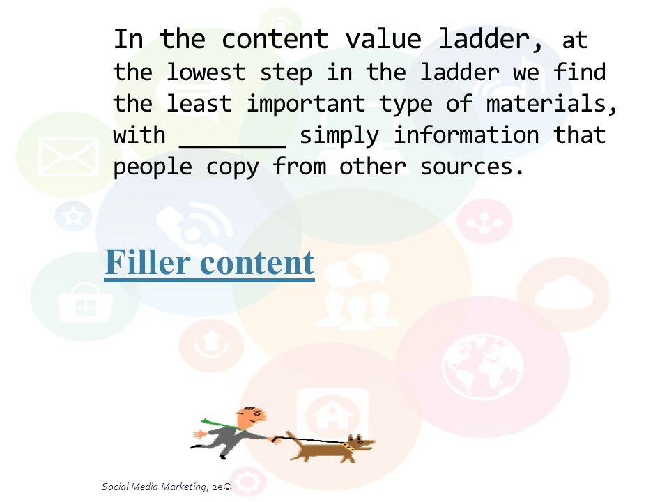 Social Media Marketing, 2e© In the content value ladder, at the lowest step in the ladder we find the least important type of materials, with ________ simply information that people copy from other sources.