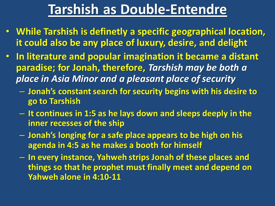 Tarshish as Double-Entendre While Tarshish is definetly a specific geographical location, it could also be any place of luxury, desire, and delight While Tarshish is definetly a specific geographical location, it could also be any place of luxury, desire, and delight In literature and popular imagination it became a distant paradise; for Jonah, therefore, Tarshish may be both a place in Asia Minor and a pleasant place of security In literature and popular imagination it became a distant paradise; for Jonah, therefore, Tarshish may be both a place in Asia Minor and a pleasant place of security – Jonah's constant search for security begins with his desire to go to Tarshish – It continues in 1:5 as he lays down and sleeps deeply in the inner recesses of the ship – Jonah's longing for a safe place appears to be high on his agenda in 4:5 as he makes a booth for himself – In every instance, Yahweh strips Jonah of these places and things so that he prophet must finally meet and depend on Yahweh alone in 4:10-11