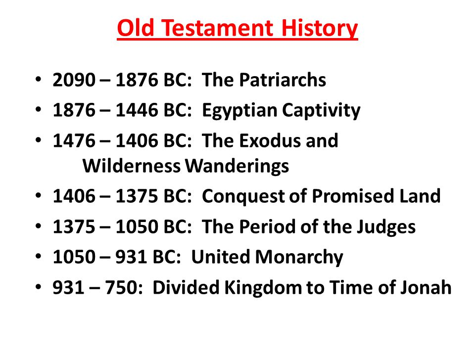 Old Testament History 2090 – 1876 BC: The Patriarchs 1876 – 1446 BC: Egyptian Captivity 1476 – 1406 BC: The Exodus and Wilderness Wanderings 1406 – 1375 BC: Conquest of Promised Land 1375 – 1050 BC: The Period of the Judges 1050 – 931 BC: United Monarchy 931 – 750: Divided Kingdom to Time of Jonah