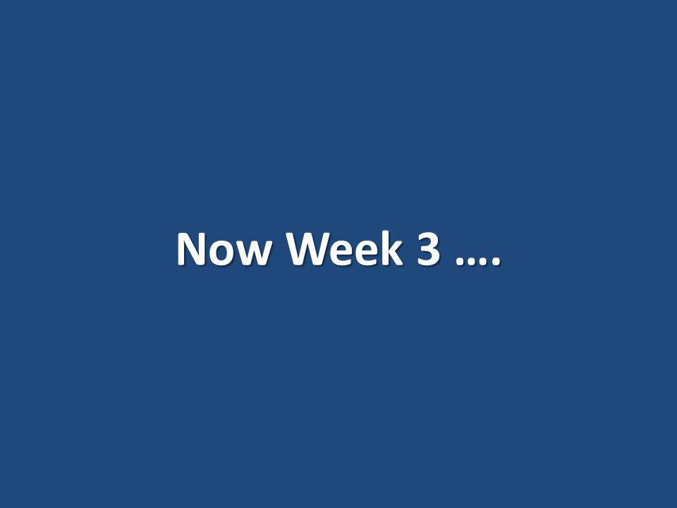 Now Week 3 ….