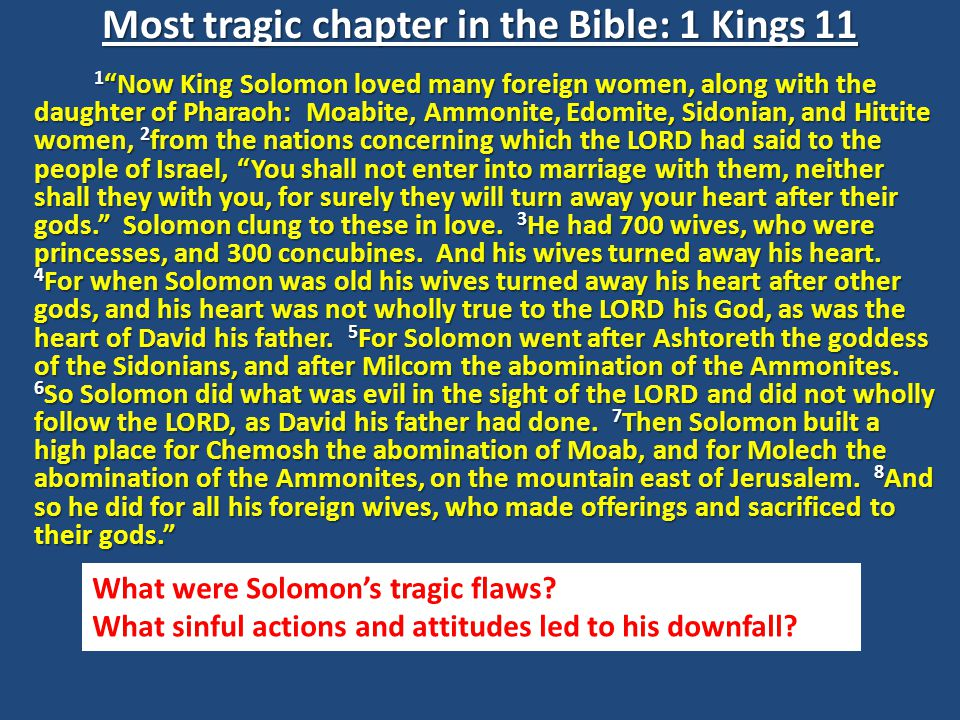 Most tragic chapter in the Bible: 1 Kings 11 1 Now King Solomon loved many foreign women, along with the daughter of Pharaoh: Moabite, Ammonite, Edomite, Sidonian, and Hittite women, 2 from the nations concerning which the LORD had said to the people of Israel, You shall not enter into marriage with them, neither shall they with you, for surely they will turn away your heart after their gods. Solomon clung to these in love.