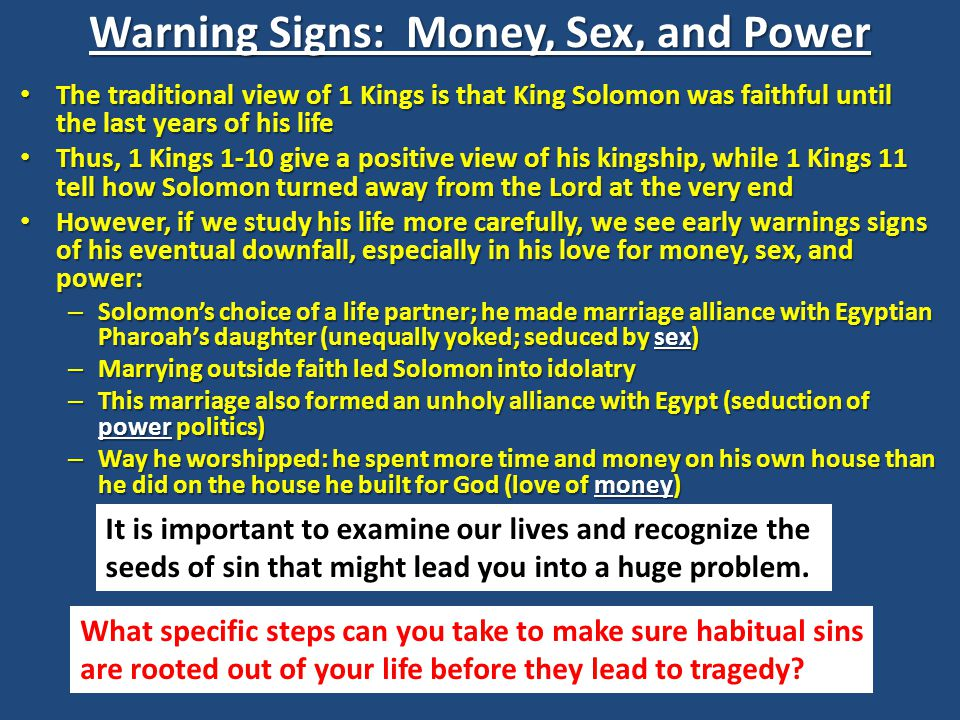 Warning Signs: Money, Sex, and Power The traditional view of 1 Kings is that King Solomon was faithful until the last years of his life The traditional view of 1 Kings is that King Solomon was faithful until the last years of his life Thus, 1 Kings 1-10 give a positive view of his kingship, while 1 Kings 11 tell how Solomon turned away from the Lord at the very end Thus, 1 Kings 1-10 give a positive view of his kingship, while 1 Kings 11 tell how Solomon turned away from the Lord at the very end However, if we study his life more carefully, we see early warnings signs of his eventual downfall, especially in his love for money, sex, and power: However, if we study his life more carefully, we see early warnings signs of his eventual downfall, especially in his love for money, sex, and power: – Solomon's choice of a life partner; he made marriage alliance with Egyptian Pharoah's daughter (unequally yoked; seduced by sex) – Marrying outside faith led Solomon into idolatry – This marriage also formed an unholy alliance with Egypt (seduction of power politics) – Way he worshipped: he spent more time and money on his own house than he did on the house he built for God (love of money) It is important to examine our lives and recognize the seeds of sin that might lead you into a huge problem.