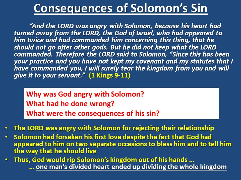 Consequences of Solomon's Sin And the LORD was angry with Solomon, because his heart had turned away from the LORD, the God of Israel, who had appeared to him twice and had commanded him concerning this thing, that he should not go after other gods.