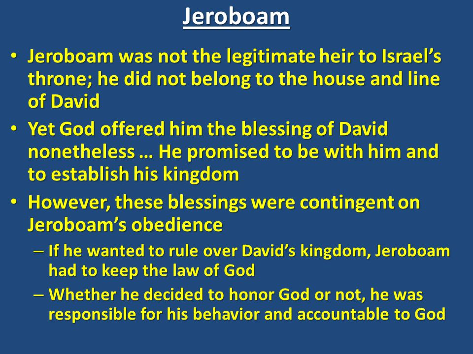 Jeroboam Jeroboam was not the legitimate heir to Israel's throne; he did not belong to the house and line of David Jeroboam was not the legitimate heir to Israel's throne; he did not belong to the house and line of David Yet God offered him the blessing of David nonetheless … He promised to be with him and to establish his kingdom Yet God offered him the blessing of David nonetheless … He promised to be with him and to establish his kingdom However, these blessings were contingent on Jeroboam's obedience However, these blessings were contingent on Jeroboam's obedience – If he wanted to rule over David's kingdom, Jeroboam had to keep the law of God – Whether he decided to honor God or not, he was responsible for his behavior and accountable to God