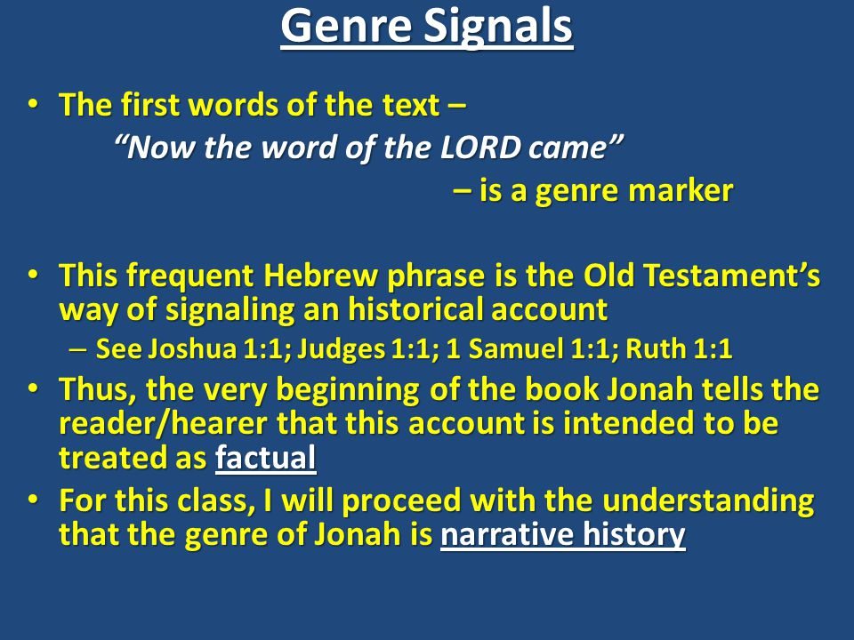 Genre Signals The first words of the text – The first words of the text – Now the word of the LORD came – is a genre marker This frequent Hebrew phrase is the Old Testament's way of signaling an historical account This frequent Hebrew phrase is the Old Testament's way of signaling an historical account – See Joshua 1:1; Judges 1:1; 1 Samuel 1:1; Ruth 1:1 Thus, the very beginning of the book Jonah tells the reader/hearer that this account is intended to be treated as factual Thus, the very beginning of the book Jonah tells the reader/hearer that this account is intended to be treated as factual For this class, I will proceed with the understanding that the genre of Jonah is narrative history For this class, I will proceed with the understanding that the genre of Jonah is narrative history