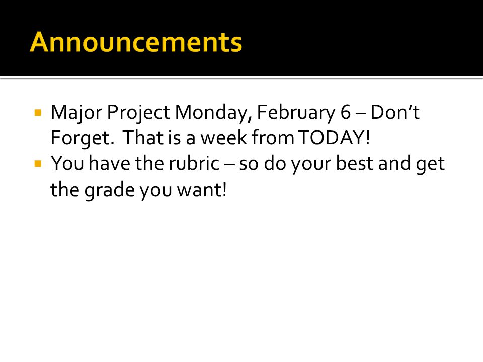  Major Project Monday, February 6 – Don't Forget. That is a week from TODAY!  You have the rubric – so do your best and get the grade you want!