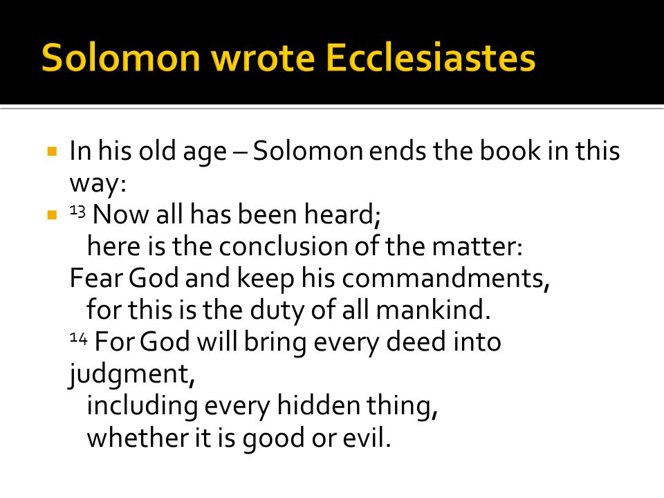  In his old age – Solomon ends the book in this way:  13 Now all has been heard; here is the conclusion of the matter: Fear God and keep his command