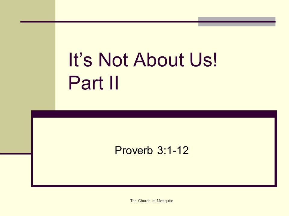 The Church at Mesquite It's Not About Us! Part II Proverb 3:1-12