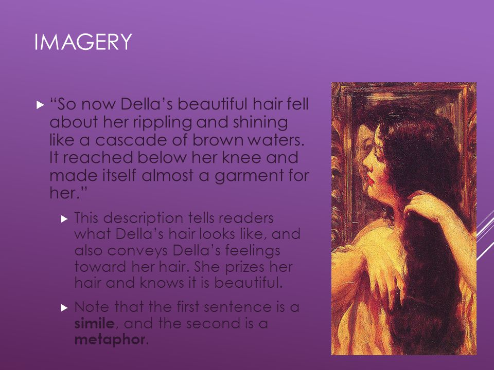 IMAGERY  So now Della's beautiful hair fell about her rippling and shining like a cascade of brown waters.