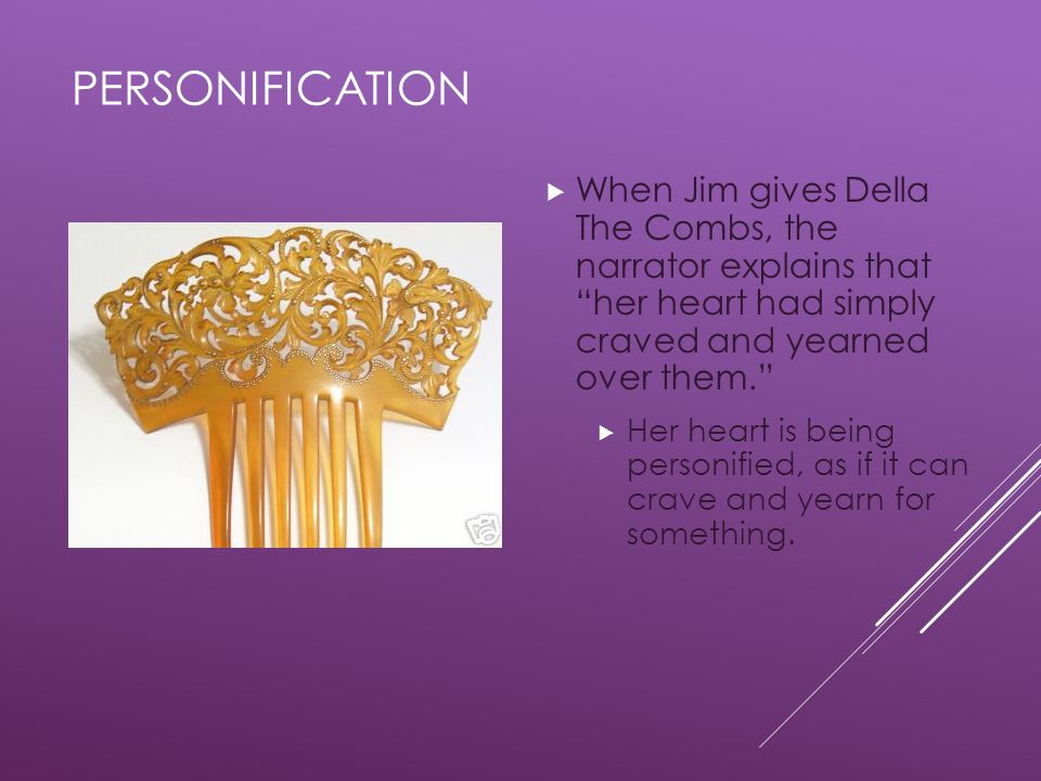 PERSONIFICATION  When Jim gives Della The Combs, the narrator explains that her heart had simply craved and yearned over them.  Her heart is being personified, as if it can crave and yearn for something.