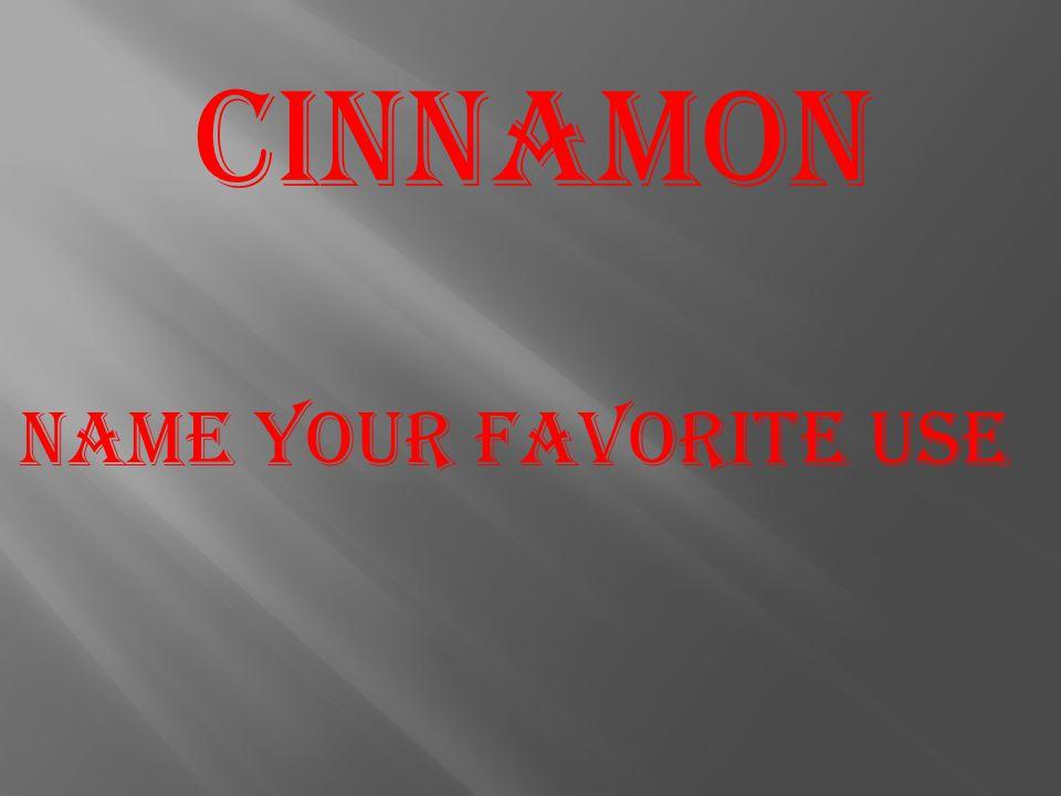 Cinnamon Name your favorite use
