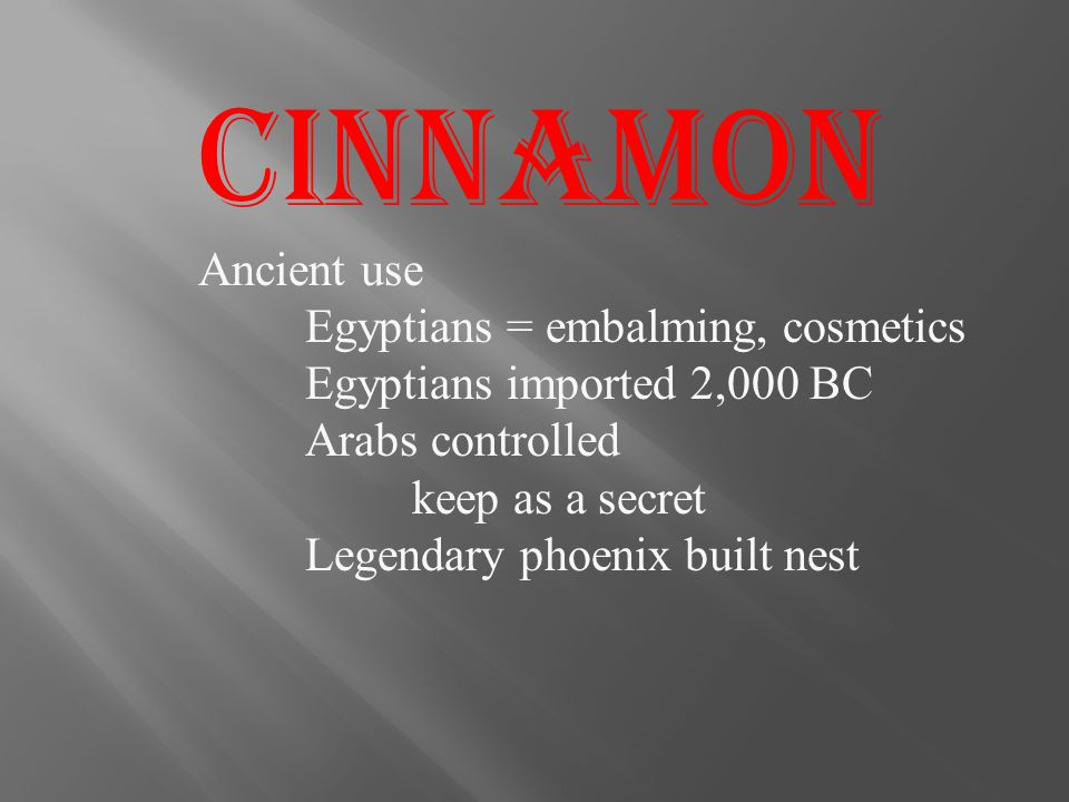 Cinnamon Ancient use Egyptians = embalming, cosmetics Egyptians imported 2,000 BC Arabs controlled keep as a secret Legendary phoenix built nest