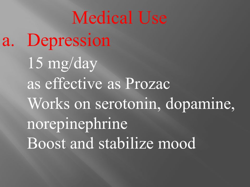 Medical Use a.Depression 15 mg/day as effective as Prozac Works on serotonin, dopamine, norepinephrine Boost and stabilize mood