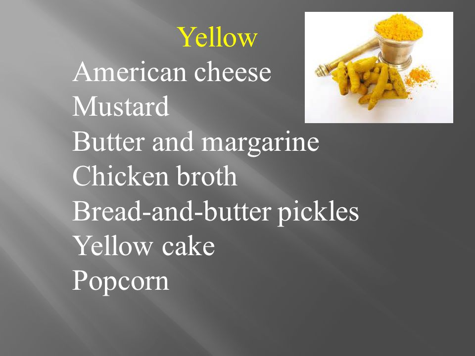 Yellow American cheese Mustard Butter and margarine Chicken broth Bread-and-butter pickles Yellow cake Popcorn