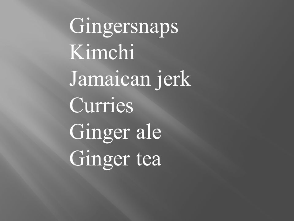 Gingersnaps Kimchi Jamaican jerk Curries Ginger ale Ginger tea