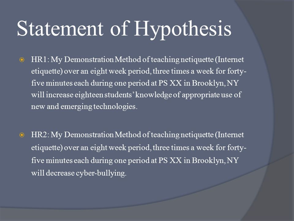 Statement of Hypothesis  HR1: My Demonstration Method of teaching netiquette (Internet etiquette) over an eight week period, three times a week for forty- five minutes each during one period at PS XX in Brooklyn, NY will increase eighteen students' knowledge of appropriate use of new and emerging technologies.