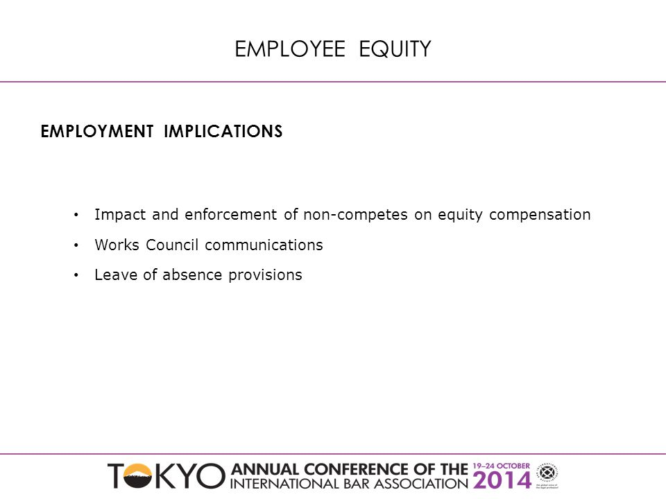 EMPLOYMENT IMPLICATIONS Impact and enforcement of non-competes on equity compensation Works Council communications Leave of absence provisions EMPLOYEE EQUITY