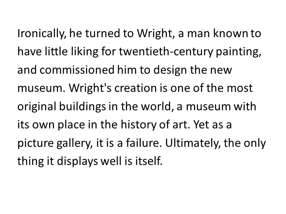 Ironically, he turned to Wright, a man known to have little liking for twentieth-century painting, and commissioned him to design the new museum.