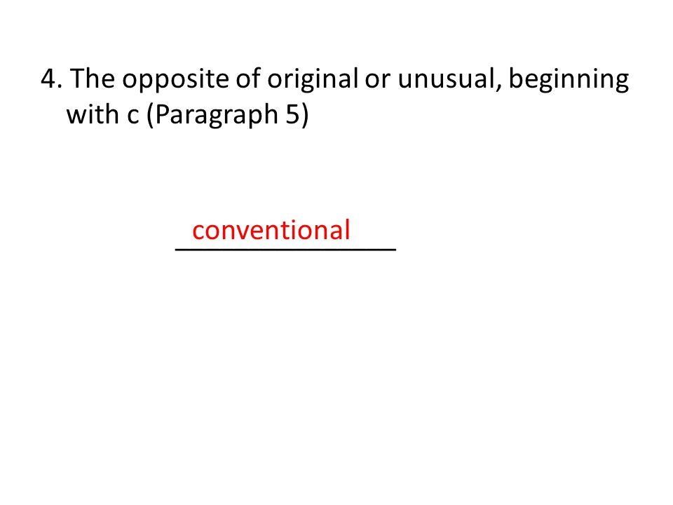 4. The opposite of original or unusual, beginning with c (Paragraph 5) _______________ conventional