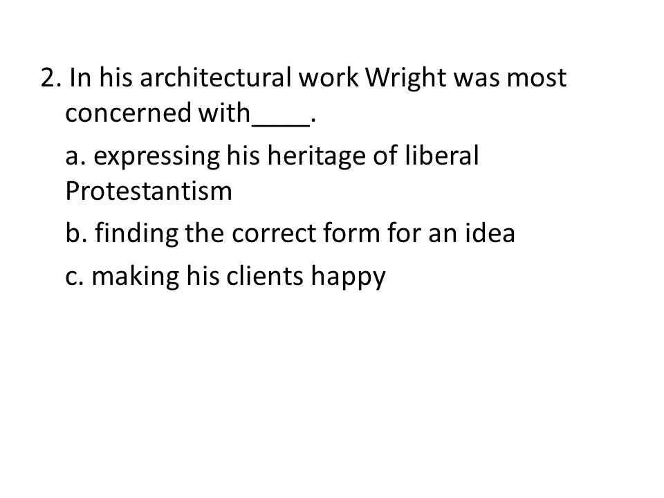 2. In his architectural work Wright was most concerned with____.