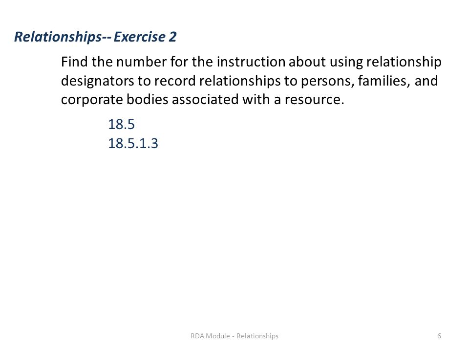 Relationships-- Exercise 2 Find the number for the instruction about using relationship designators to record relationships to persons, families, and corporate bodies associated with a resource.