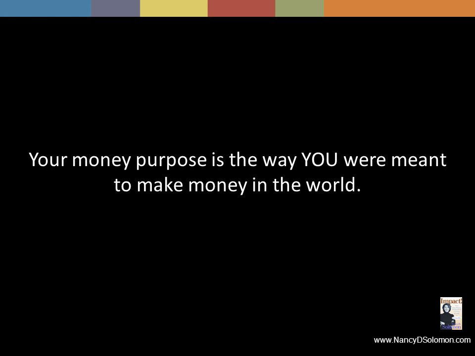 www.NancyDSolomon.com Your money purpose is the way YOU were meant to make money in the world.