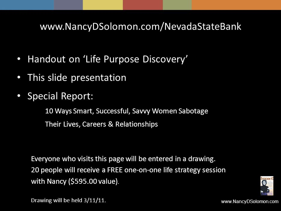 www.NancyDSolomon.com www.NancyDSolomon.com/NevadaStateBank Handout on 'Life Purpose Discovery' This slide presentation Special Report: 10 Ways Smart, Successful, Savvy Women Sabotage Their Lives, Careers & Relationships Everyone who visits this page will be entered in a drawing.