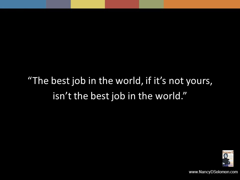 www.NancyDSolomon.com The best job in the world, if it's not yours, isn't the best job in the world.