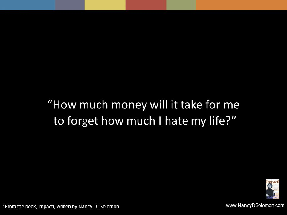 www.NancyDSolomon.com How much money will it take for me to forget how much I hate my life *From the book, Impact!, written by Nancy D.