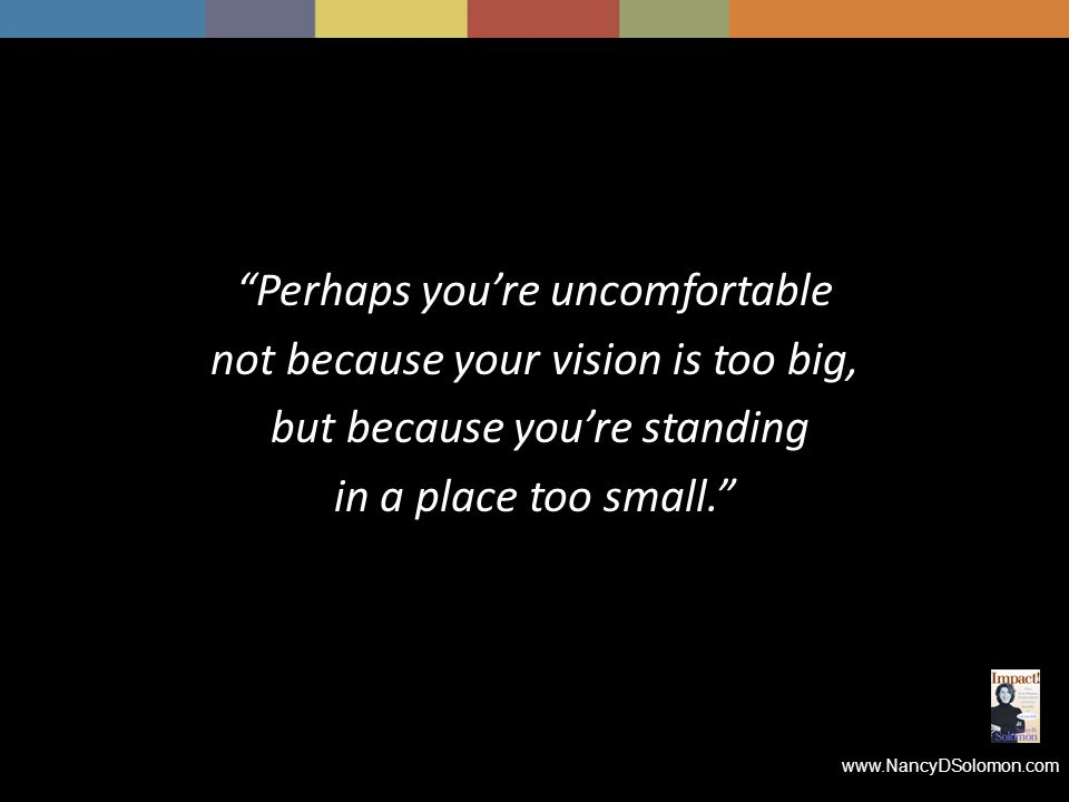 www.NancyDSolomon.com Perhaps you're uncomfortable not because your vision is too big, but because you're standing in a place too small.