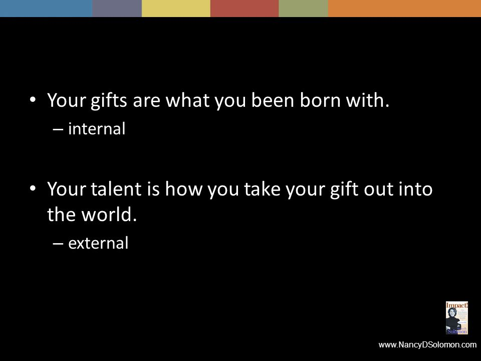 www.NancyDSolomon.com Your gifts are what you been born with.