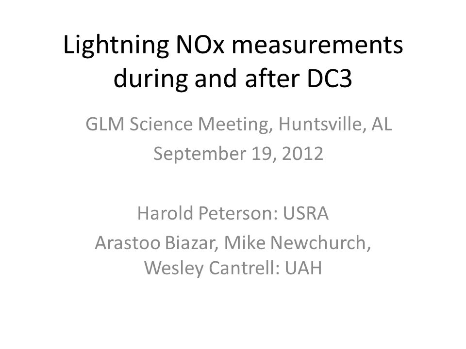 Lightning NOx measurements during and after DC3 Harold Peterson: USRA Arastoo Biazar, Mike Newchurch, Wesley Cantrell: UAH GLM Science Meeting, Huntsville, AL September 19, 2012