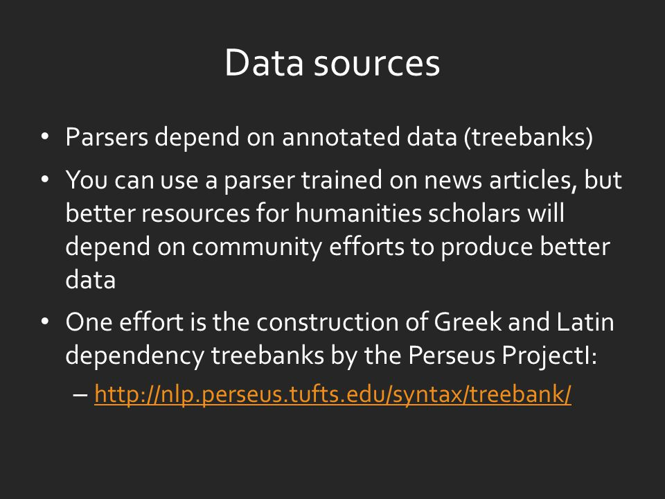 Data sources Parsers depend on annotated data (treebanks) You can use a parser trained on news articles, but better resources for humanities scholars will depend on community efforts to produce better data One effort is the construction of Greek and Latin dependency treebanks by the Perseus ProjectI: – http://nlp.perseus.tufts.edu/syntax/treebank/ http://nlp.perseus.tufts.edu/syntax/treebank/
