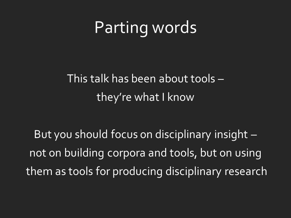 Parting words This talk has been about tools – they're what I know But you should focus on disciplinary insight – not on building corpora and tools, but on using them as tools for producing disciplinary research