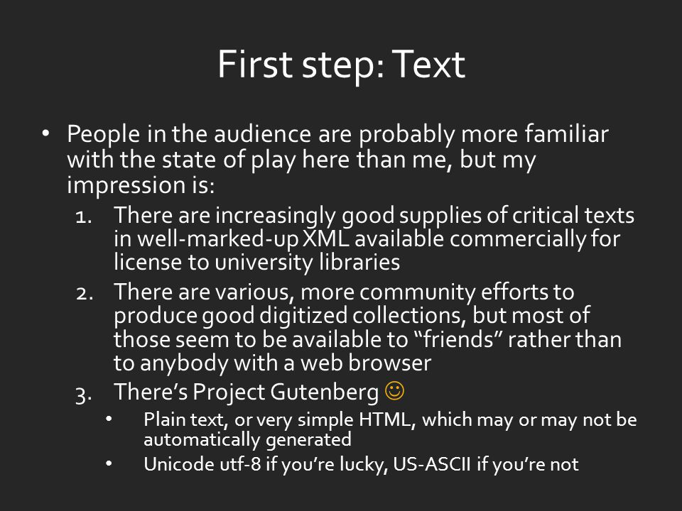 First step: Text People in the audience are probably more familiar with the state of play here than me, but my impression is: 1.There are increasingly good supplies of critical texts in well-marked-up XML available commercially for license to university libraries 2.There are various, more community efforts to produce good digitized collections, but most of those seem to be available to friends rather than to anybody with a web browser 3.There's Project Gutenberg Plain text, or very simple HTML, which may or may not be automatically generated Unicode utf-8 if you're lucky, US-ASCII if you're not