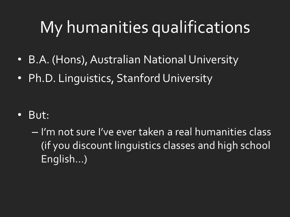 My humanities qualifications B.A. (Hons), Australian National University Ph.D.