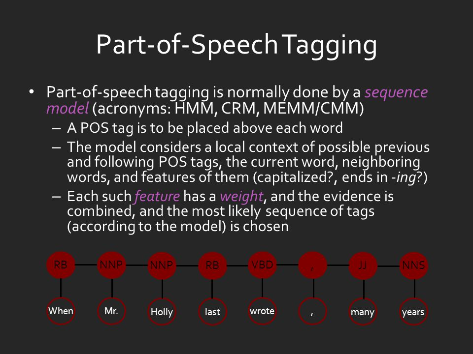 Part-of-Speech Tagging Part-of-speech tagging is normally done by a sequence model (acronyms: HMM, CRM, MEMM/CMM) – A POS tag is to be placed above each word – The model considers a local context of possible previous and following POS tags, the current word, neighboring words, and features of them (capitalized , ends in -ing ) – Each such feature has a weight, and the evidence is combined, and the most likely sequence of tags (according to the model) is chosen When RB Mr.