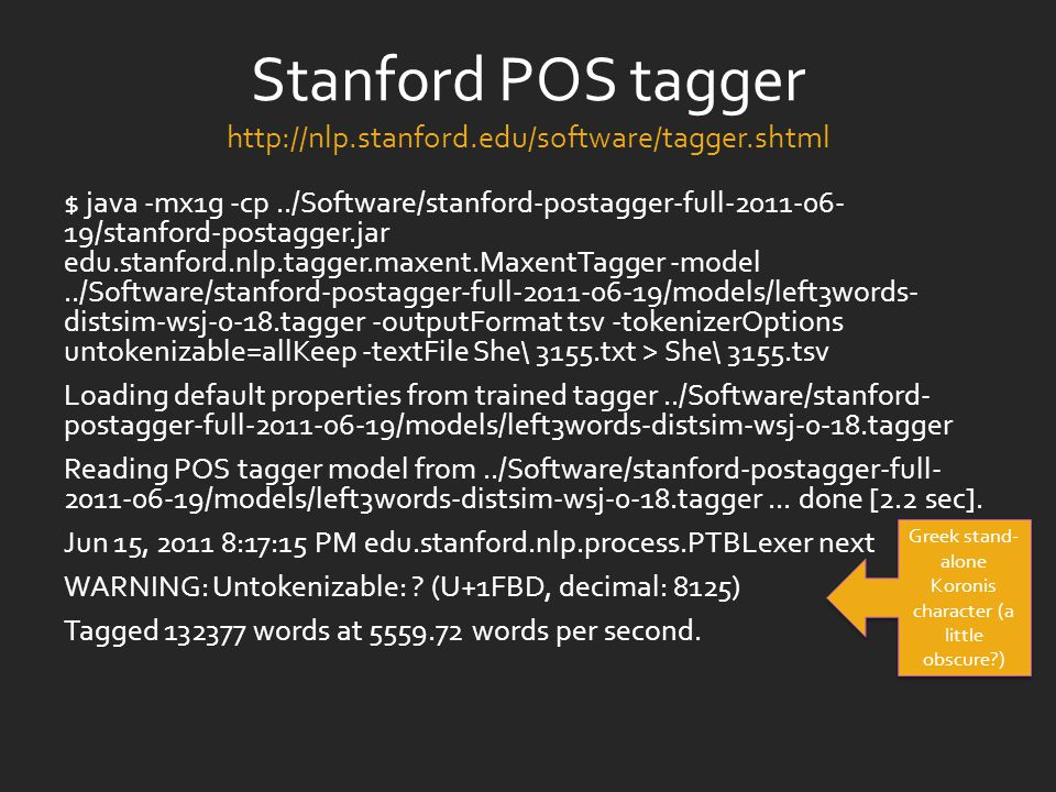 Stanford POS tagger http://nlp.stanford.edu/software/tagger.shtml $ java -mx1g -cp../Software/stanford-postagger-full-2011-06- 19/stanford-postagger.jar edu.stanford.nlp.tagger.maxent.MaxentTagger -model../Software/stanford-postagger-full-2011-06-19/models/left3words- distsim-wsj-0-18.tagger -outputFormat tsv -tokenizerOptions untokenizable=allKeep -textFile She\ 3155.txt > She\ 3155.tsv Loading default properties from trained tagger../Software/stanford- postagger-full-2011-06-19/models/left3words-distsim-wsj-0-18.tagger Reading POS tagger model from../Software/stanford-postagger-full- 2011-06-19/models/left3words-distsim-wsj-0-18.tagger...