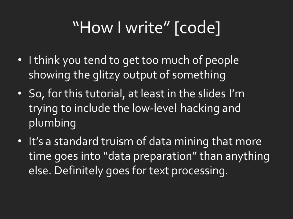 How I write [code] I think you tend to get too much of people showing the glitzy output of something So, for this tutorial, at least in the slides I'm trying to include the low-level hacking and plumbing It's a standard truism of data mining that more time goes into data preparation than anything else.