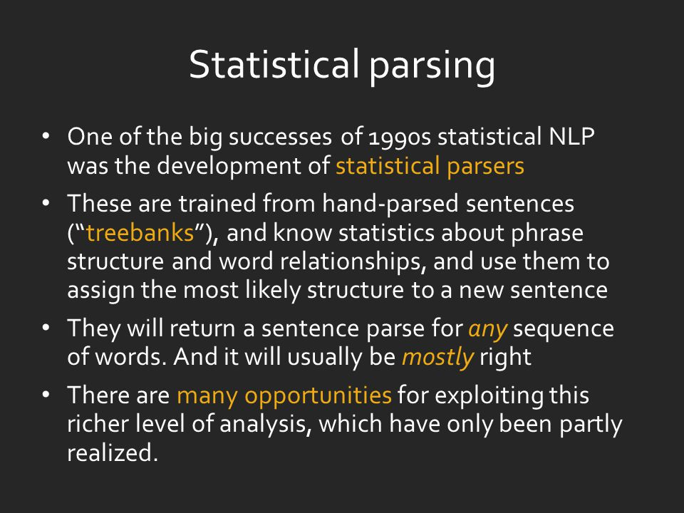 Statistical parsing One of the big successes of 1990s statistical NLP was the development of statistical parsers These are trained from hand-parsed sentences ( treebanks ), and know statistics about phrase structure and word relationships, and use them to assign the most likely structure to a new sentence They will return a sentence parse for any sequence of words.