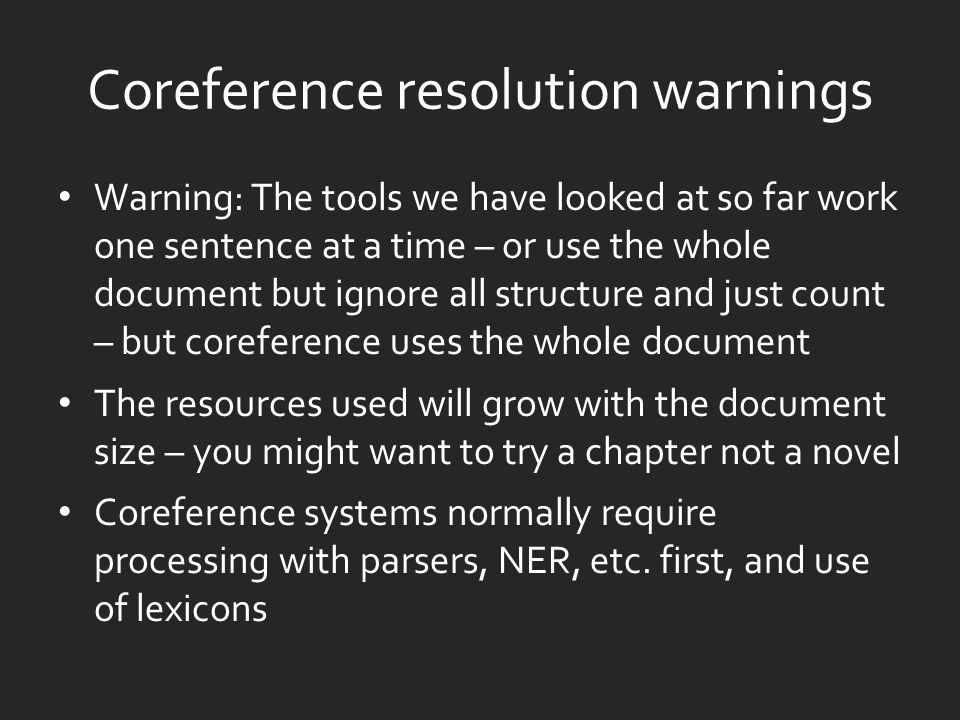 Coreference resolution warnings Warning: The tools we have looked at so far work one sentence at a time – or use the whole document but ignore all structure and just count – but coreference uses the whole document The resources used will grow with the document size – you might want to try a chapter not a novel Coreference systems normally require processing with parsers, NER, etc.